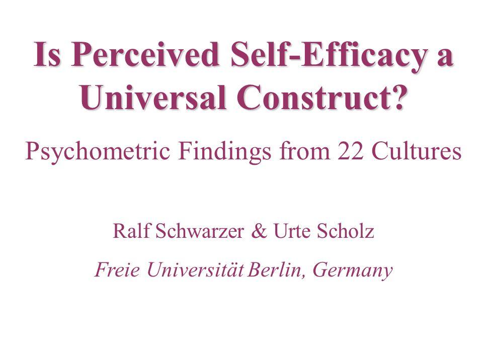 Is Perceived Self-Efficacy a Universal Construct? Psychometric Findings from 22 Cultures Ralf Schwarzer & Urte Scholz Freie Universität Berlin, German