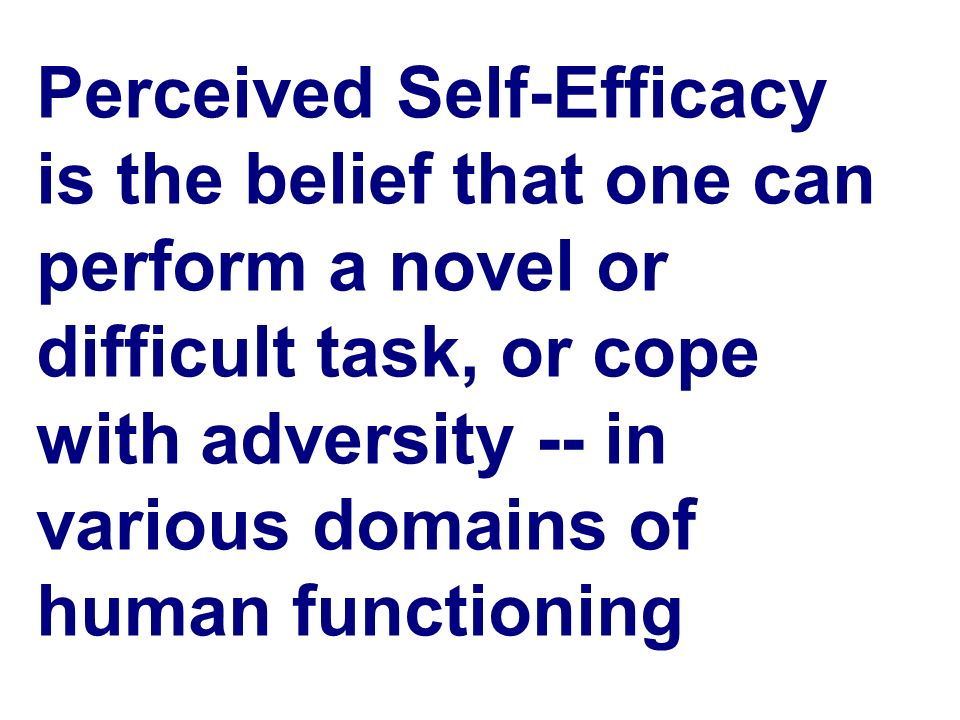 Perceived Self-Efficacy is the belief that one can perform a novel or difficult task, or cope with adversity -- in various domains of human functionin