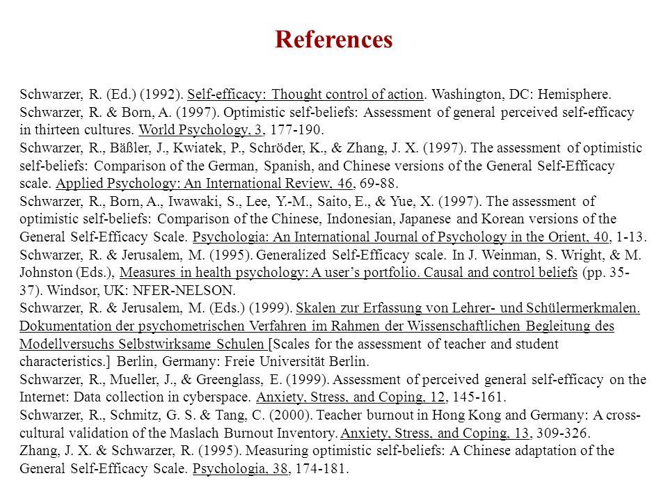 References Schwarzer, R. (Ed.) (1992). Self-efficacy: Thought control of action. Washington, DC: Hemisphere. Schwarzer, R. & Born, A. (1997). Optimist