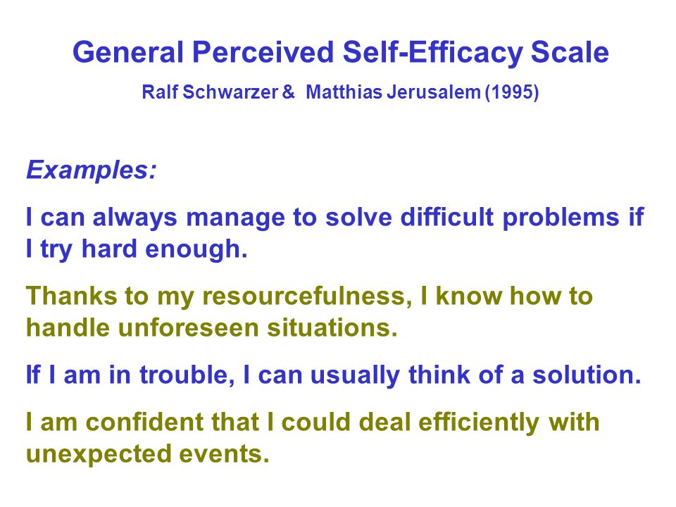 General Perceived Self-Efficacy Scale Ralf Schwarzer & Matthias Jerusalem (1995) Examples: I can always manage to solve difficult problems if I try ha