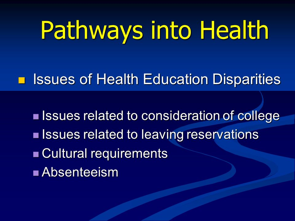Pathways into Health Issues of Health Education Disparities Issues of Health Education Disparities Issues related to consideration of college Issues r