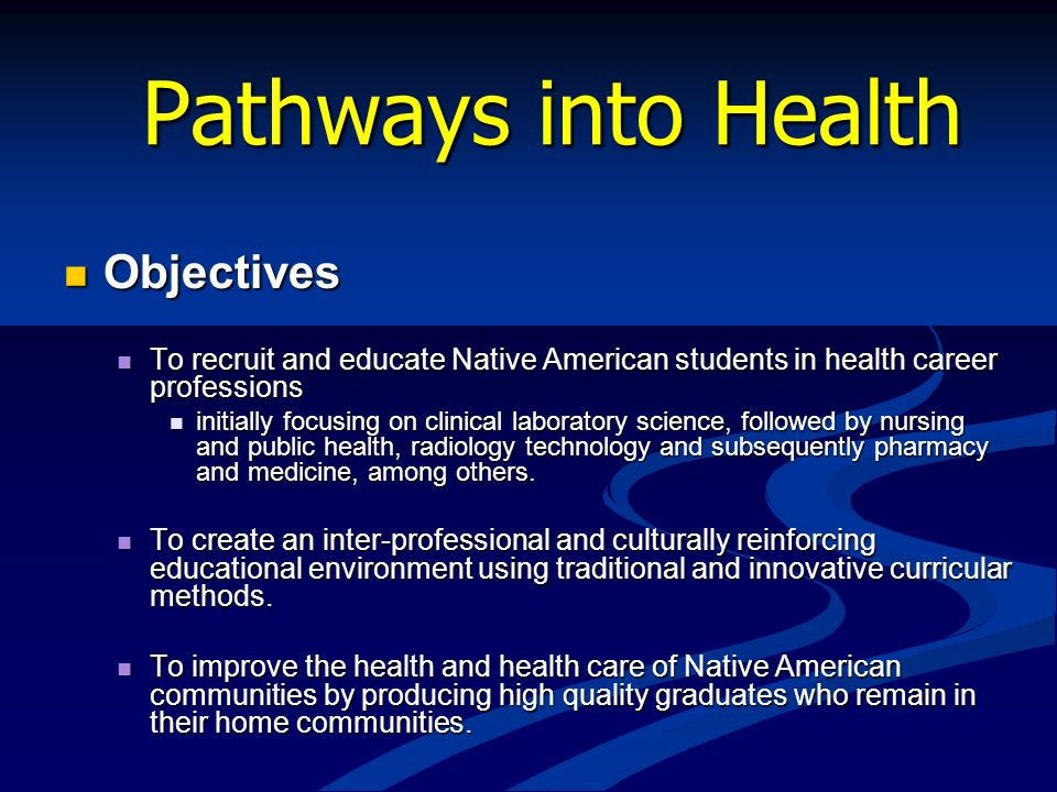 Pathways into Health Objectives Objectives To recruit and educate Native American students in health career professions To recruit and educate Native