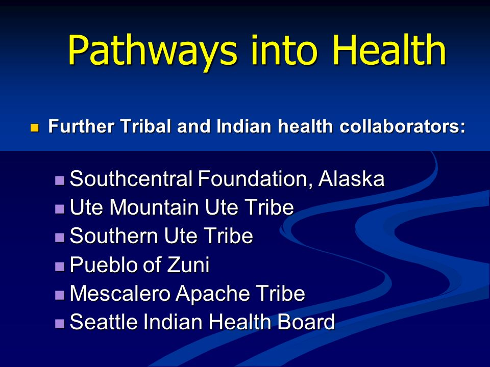 Pathways into Health Further Tribal and Indian health collaborators: Further Tribal and Indian health collaborators: Southcentral Foundation, Alaska S