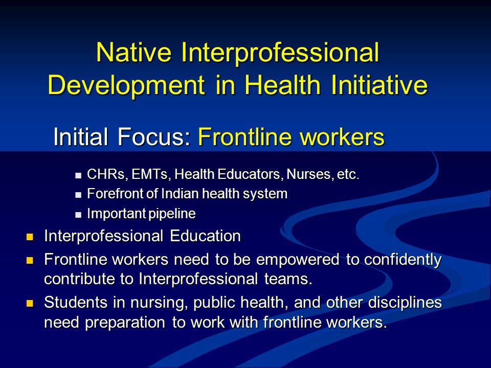 Native Interprofessional Development in Health Initiative Initial Focus: Frontline workers Initial Focus: Frontline workers CHRs, EMTs, Health Educato