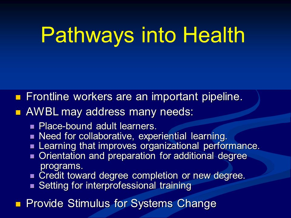 Pathways into Health Frontline workers are an important pipeline. Frontline workers are an important pipeline. AWBL may address many needs: AWBL may a