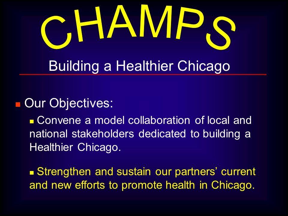 Building a Healthier Chicago Our Objectives: Convene a model collaboration of local and national stakeholders dedicated to building a Healthier Chicag