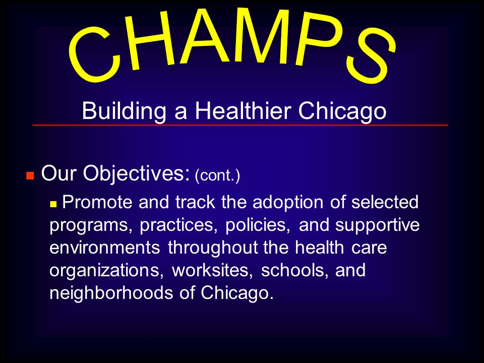 Building a Healthier Chicago Our Objectives: (cont.) Promote and track the adoption of selected programs, practices, policies, and supportive environm
