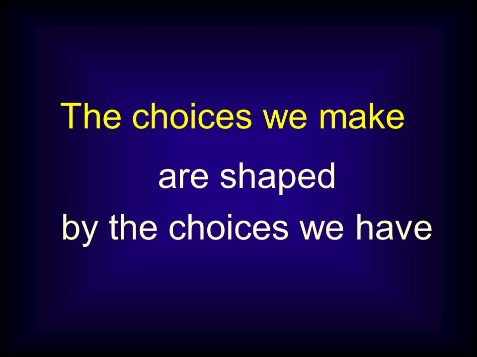 are shaped by the choices we have The choices we make