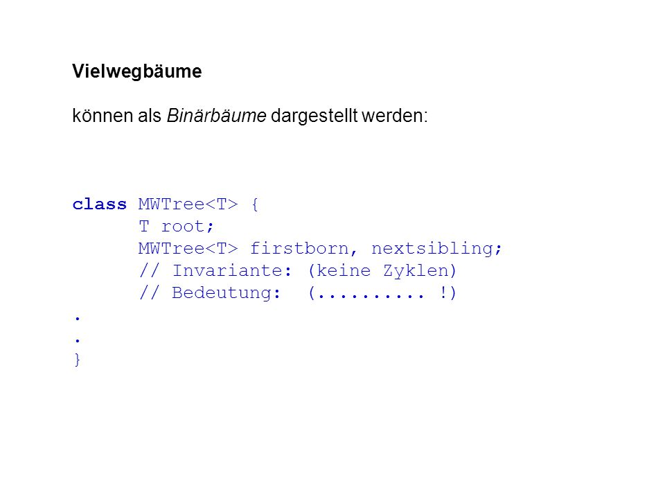 Vielwegbäume können als Binärbäume dargestellt werden: class MWTree { T root; MWTree firstborn, nextsibling; // Invariante: (keine Zyklen) // Bedeutung: (..........