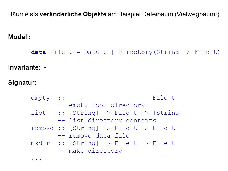 Bäume als veränderliche Objekte am Beispiel Dateibaum (Vielwegbaum!): Modell: data File t = Data t | Directory(String -> File t) Invariante: - Signatur: empty :: File t -- empty root directory list :: [String] -> File t -> [String] -- list directory contents remove :: [String] -> File t -> File t -- remove data file mkdir :: [String] -> File t -> File t -- make directory...