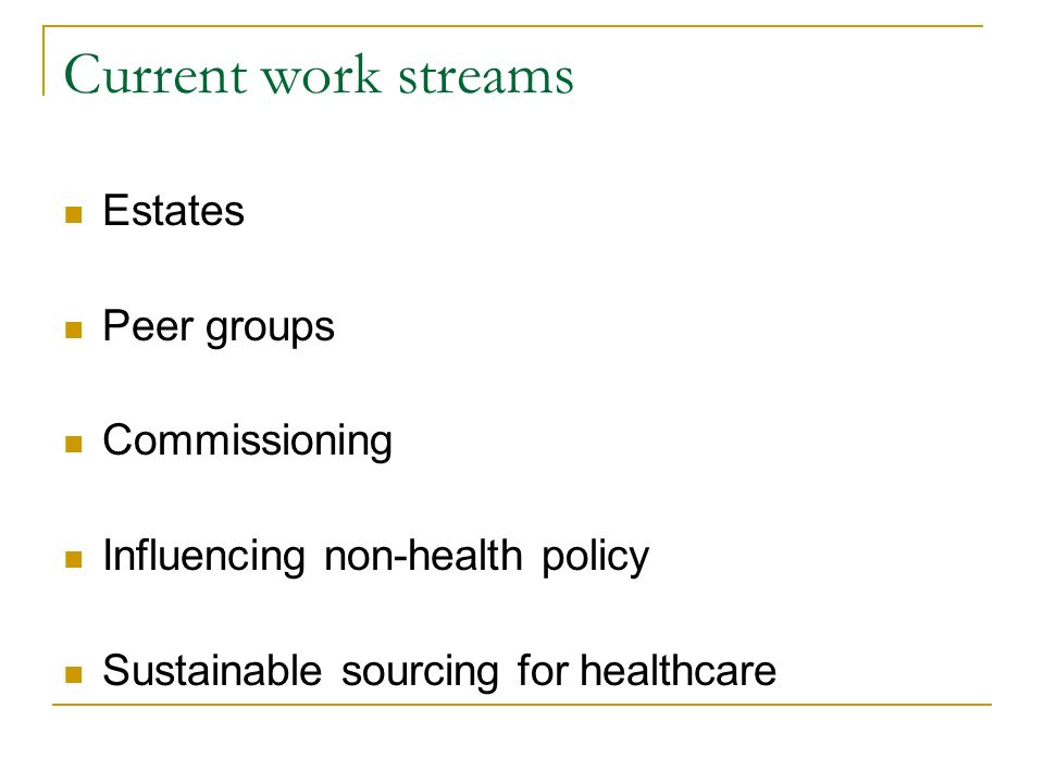 Current work streams Estates Peer groups Commissioning Influencing non-health policy Sustainable sourcing for healthcare