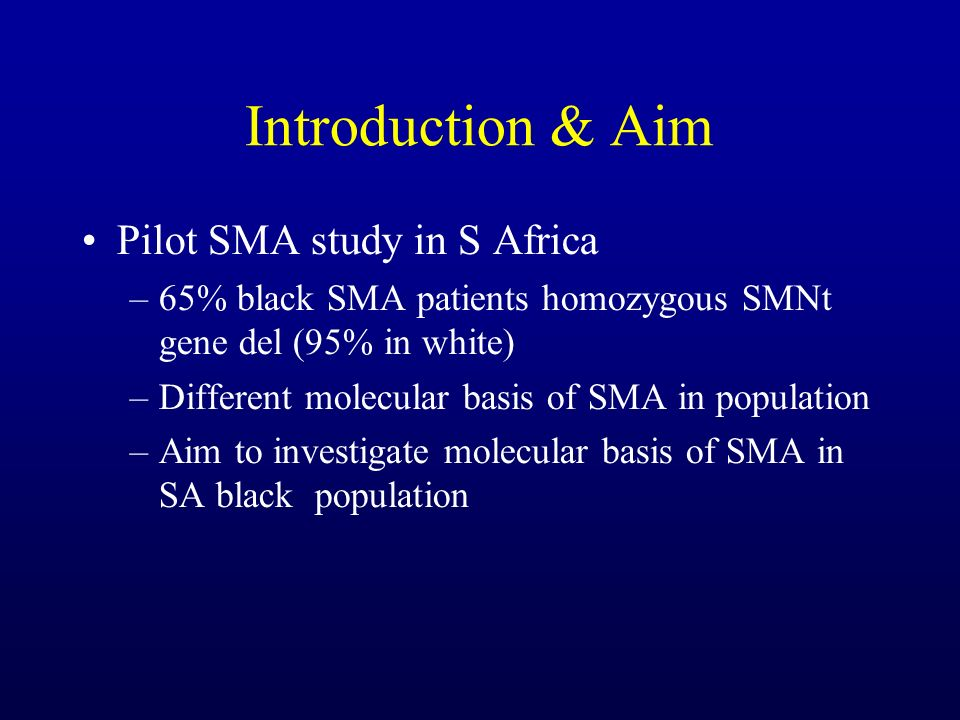 Introduction & Aim Pilot SMA study in S Africa –65% black SMA patients homozygous SMNt gene del (95% in white) –Different molecular basis of SMA in po