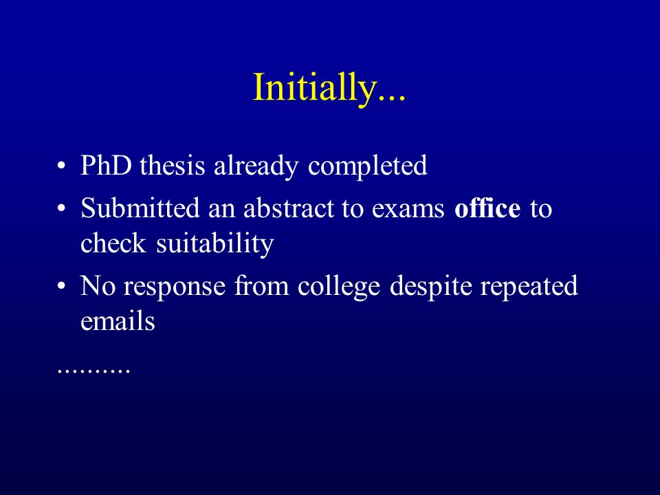 Initially... PhD thesis already completed Submitted an abstract to exams office to check suitability No response from college despite repeated emails.