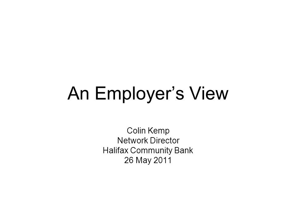 An Employers View Colin Kemp Network Director Halifax Community Bank 26 May 2011