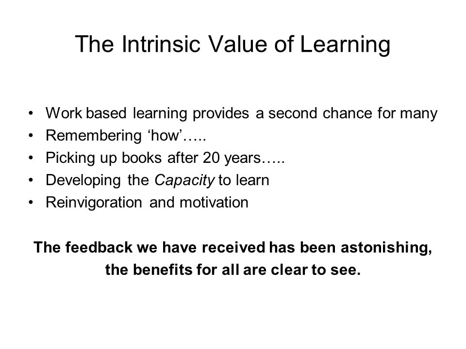 The Intrinsic Value of Learning Work based learning provides a second chance for many Remembering how…..