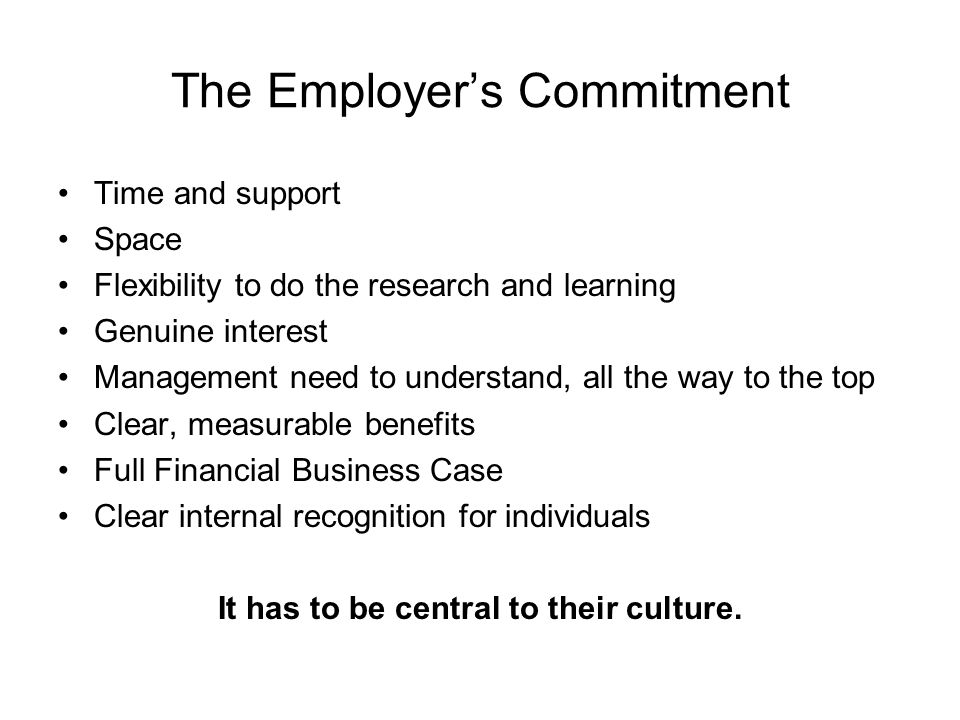 The Employers Commitment Time and support Space Flexibility to do the research and learning Genuine interest Management need to understand, all the way to the top Clear, measurable benefits Full Financial Business Case Clear internal recognition for individuals It has to be central to their culture.