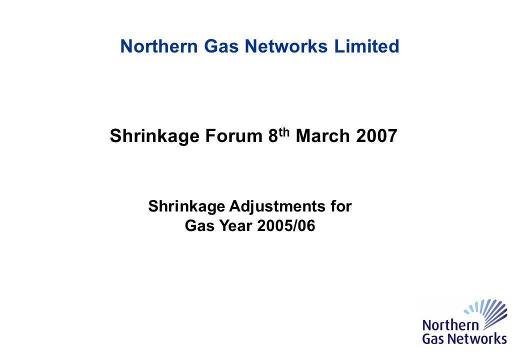 LDZ Applied Shrinkage Factors 2005/06 Assessed Shrinkage Factors 2005/06 Difference North 0.603%0.5776%0.0254% North East 0.664%0.6409%0.0231% 2005/6 Shrinkage Factors