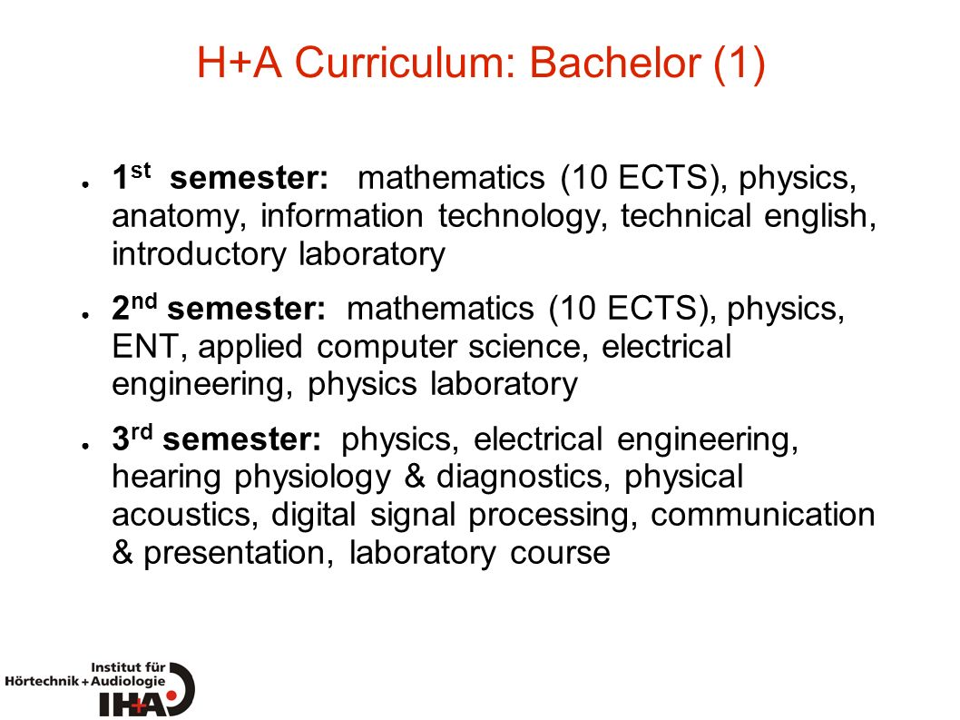 H+A Curriculum: Bachelor (1) 1 st semester: mathematics (10 ECTS), physics, anatomy, information technology, technical english, introductory laborator