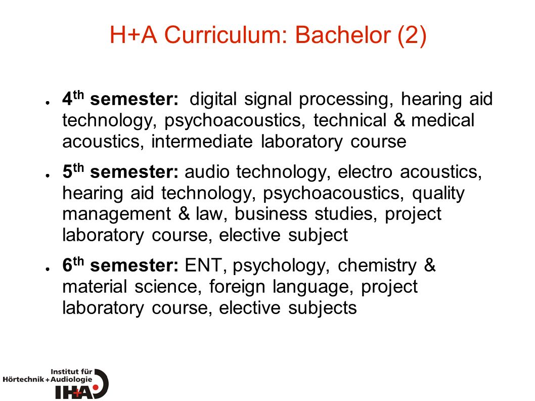 H+A Curriculum: Bachelor (2) 4 th semester: digital signal processing, hearing aid technology, psychoacoustics, technical & medical acoustics, interme