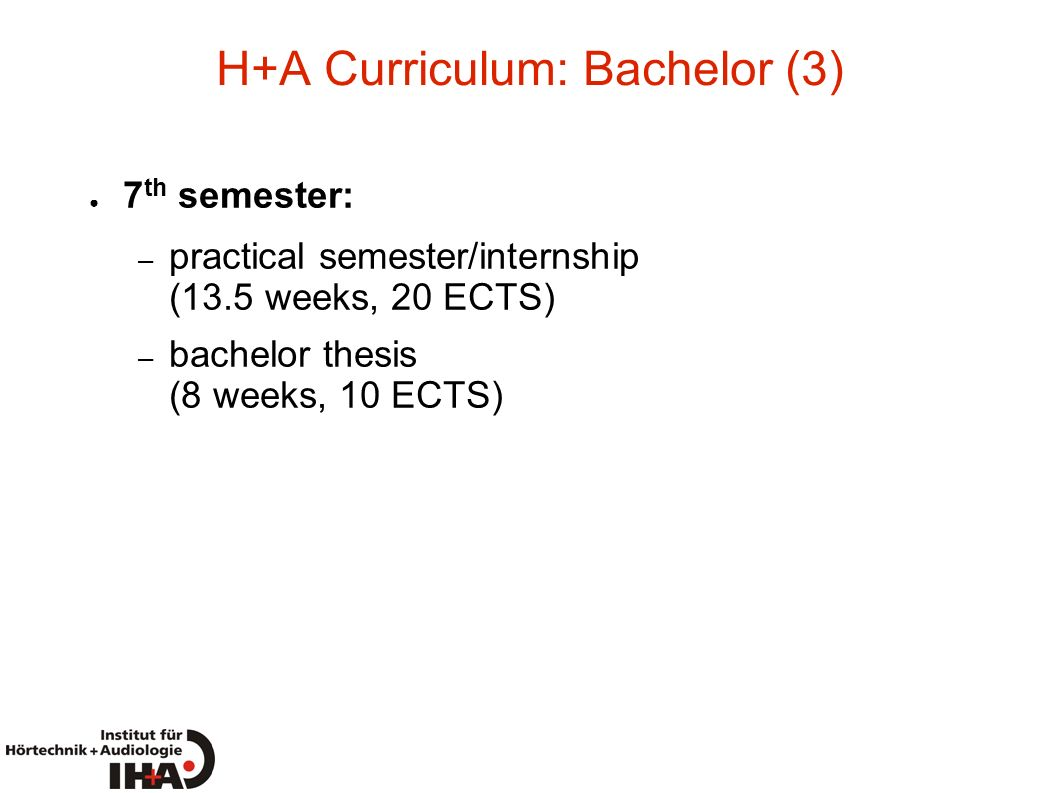 H+A Curriculum: Bachelor (3) 7 th semester: – practical semester/internship (13.5 weeks, 20 ECTS) – bachelor thesis (8 weeks, 10 ECTS)