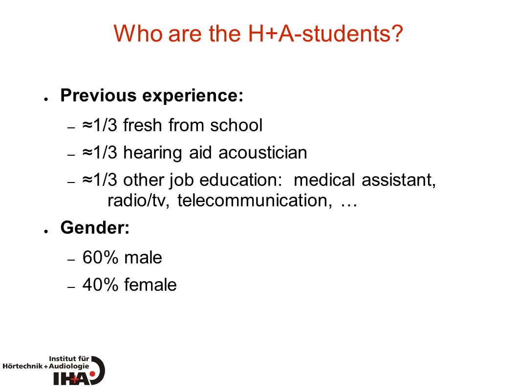 Who are the H+A-students? Previous experience: – 1/3 fresh from school – 1/3 hearing aid acoustician – 1/3 other job education: medical assistant, rad