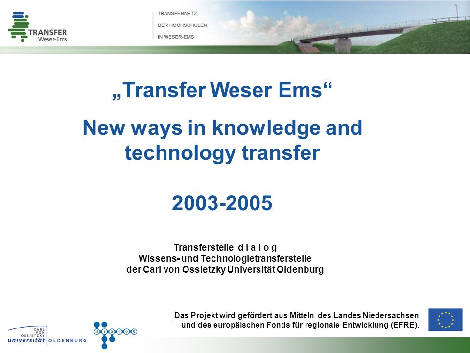 Transfer Weser Ems New ways in knowledge and technology transfer 2003-2005 Transferstelle d i a l o g Wissens- und Technologietransferstelle der Carl