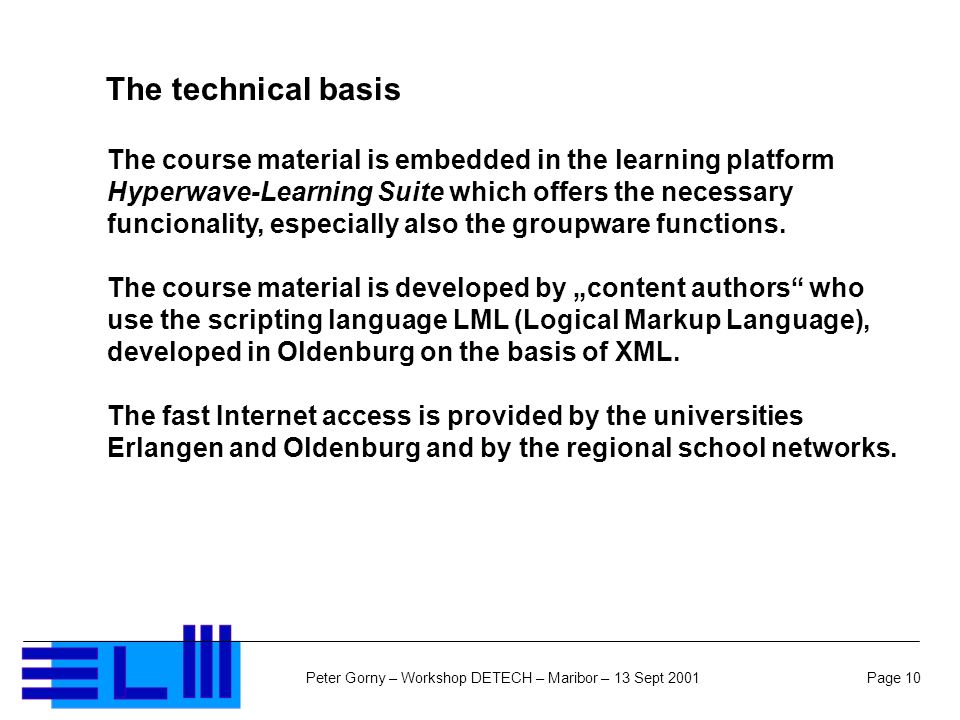 Page 10Peter Gorny – Workshop DETECH – Maribor – 13 Sept 2001 The technical basis The course material is embedded in the learning platform Hyperwave-Learning Suite which offers the necessary funcionality, especially also the groupware functions.