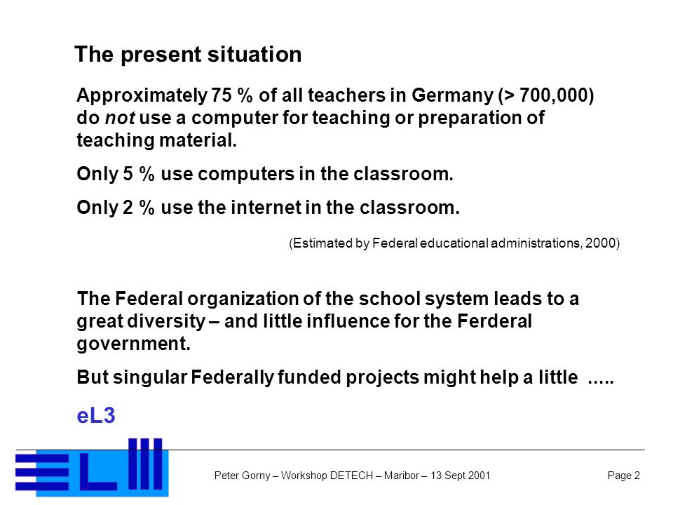 Page 2Peter Gorny – Workshop DETECH – Maribor – 13 Sept 2001 Approximately 75 % of all teachers in Germany (> 700,000) do not use a computer for teaching or preparation of teaching material.