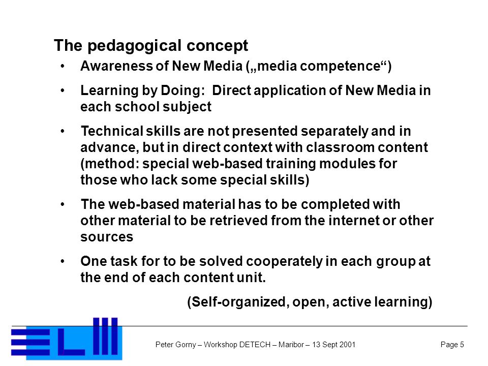 Page 5Peter Gorny – Workshop DETECH – Maribor – 13 Sept 2001 The pedagogical concept Awareness of New Media (media competence) Learning by Doing: Direct application of New Media in each school subject Technical skills are not presented separately and in advance, but in direct context with classroom content (method: special web-based training modules for those who lack some special skills) The web-based material has to be completed with other material to be retrieved from the internet or other sources One task for to be solved cooperately in each group at the end of each content unit.