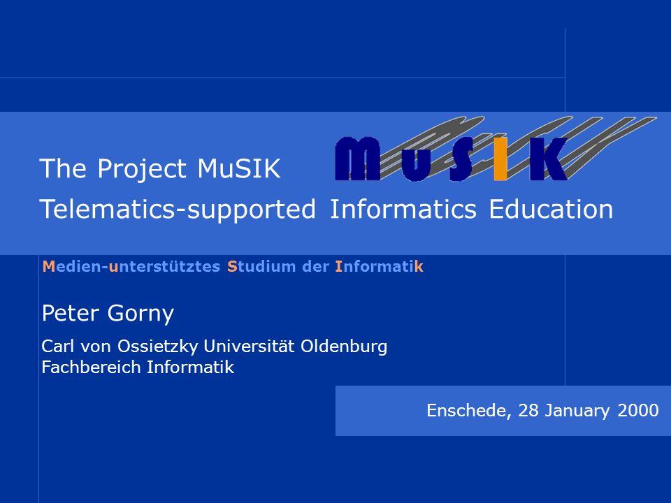 The Project MuSIK Telematics-supported Informatics Education Enschede, 28 January 2000 Peter Gorny Carl von Ossietzky Universität Oldenburg Fachbereich Informatik Medien-unterstütztes Studium der Informatik