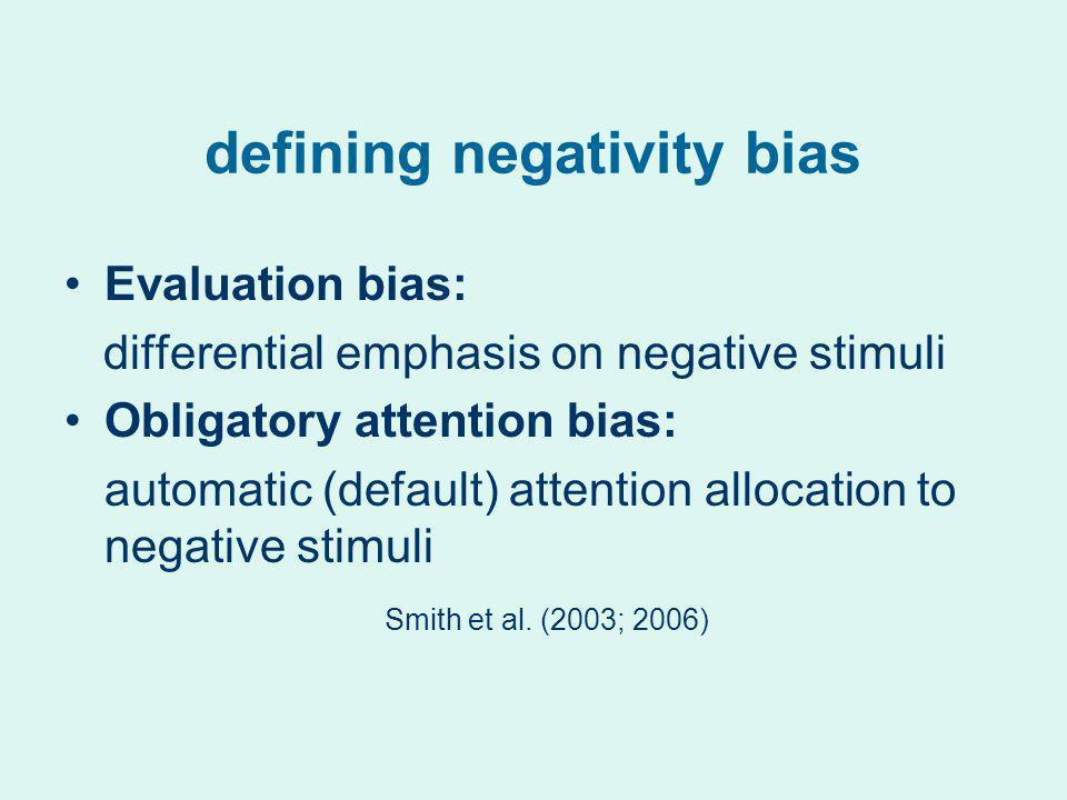 defining negativity bias Evaluation bias: differential emphasis on negative stimuli Obligatory attention bias: automatic (default) attention allocatio