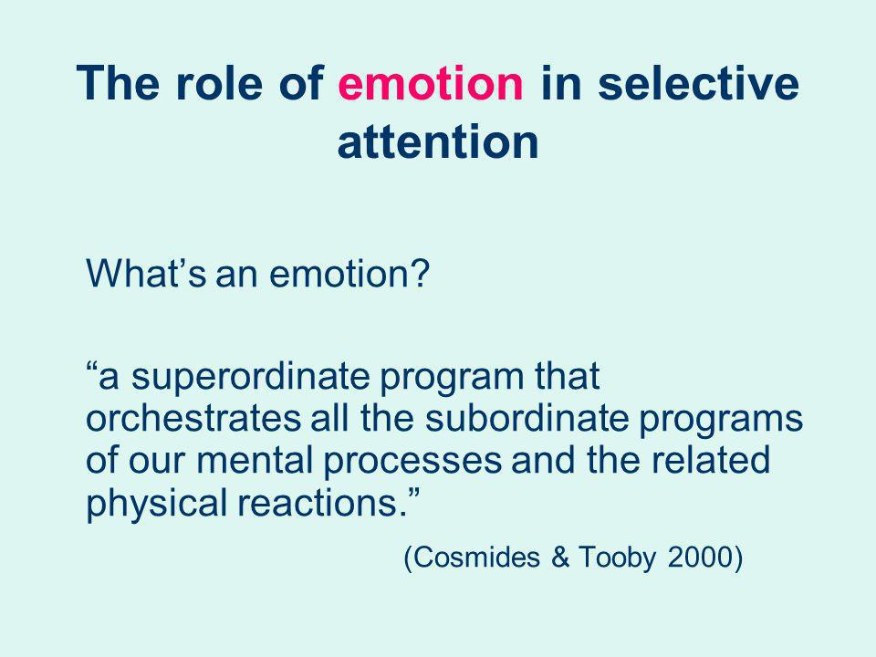 The role of emotion in selective attention Whats an emotion? a superordinate program that orchestrates all the subordinate programs of our mental proc