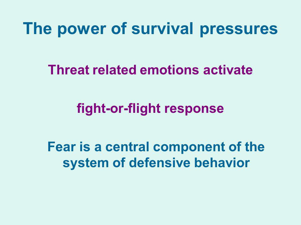 The power of survival pressures Threat related emotions activate fight-or-flight response Fear is a central component of the system of defensive behav