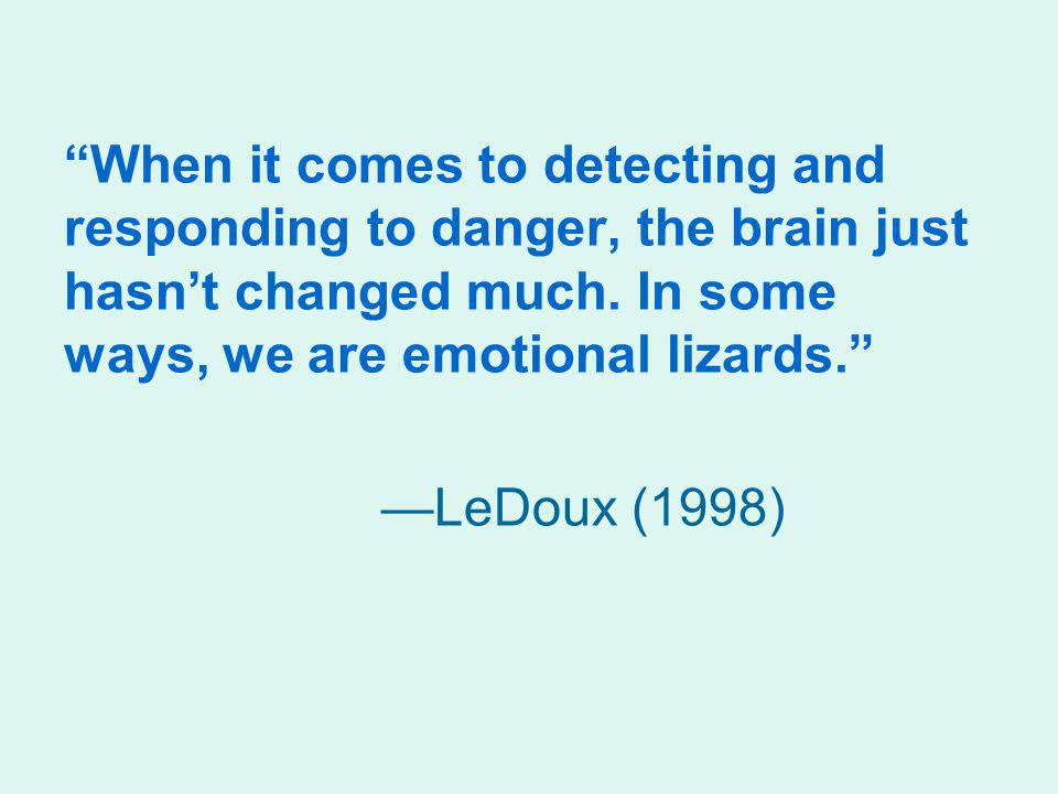 When it comes to detecting and responding to danger, the brain just hasnt changed much. In some ways, we are emotional lizards. LeDoux (1998)