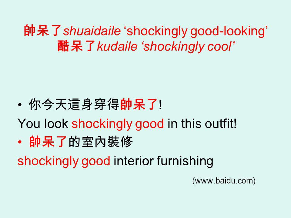 shuaidaile shockingly good-looking kudaile shockingly cool ! You look shockingly good in this outfit! shockingly good interior furnishing (www.baidu.c