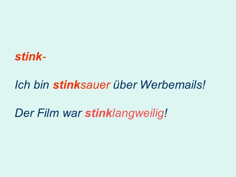 stink- Ich bin stinksauer über Werbemails! Der Film war stinklangweilig!