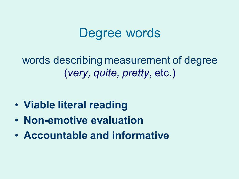 Degree words words describing measurement of degree (very, quite, pretty, etc.) Viable literal reading Non-emotive evaluation Accountable and informat