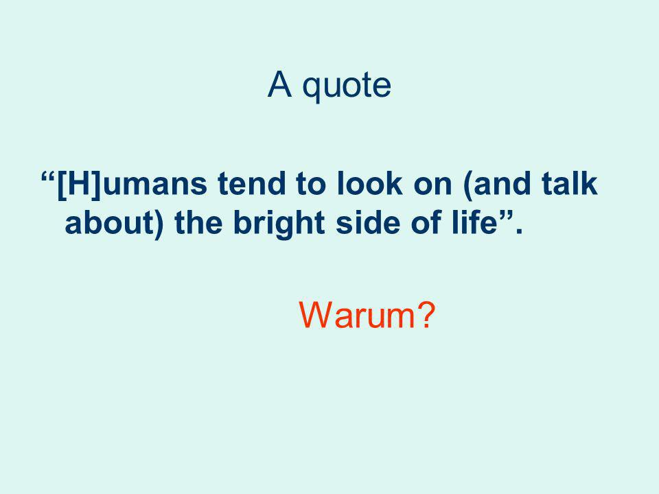 A quote [H]umans tend to look on (and talk about) the bright side of life. Warum?
