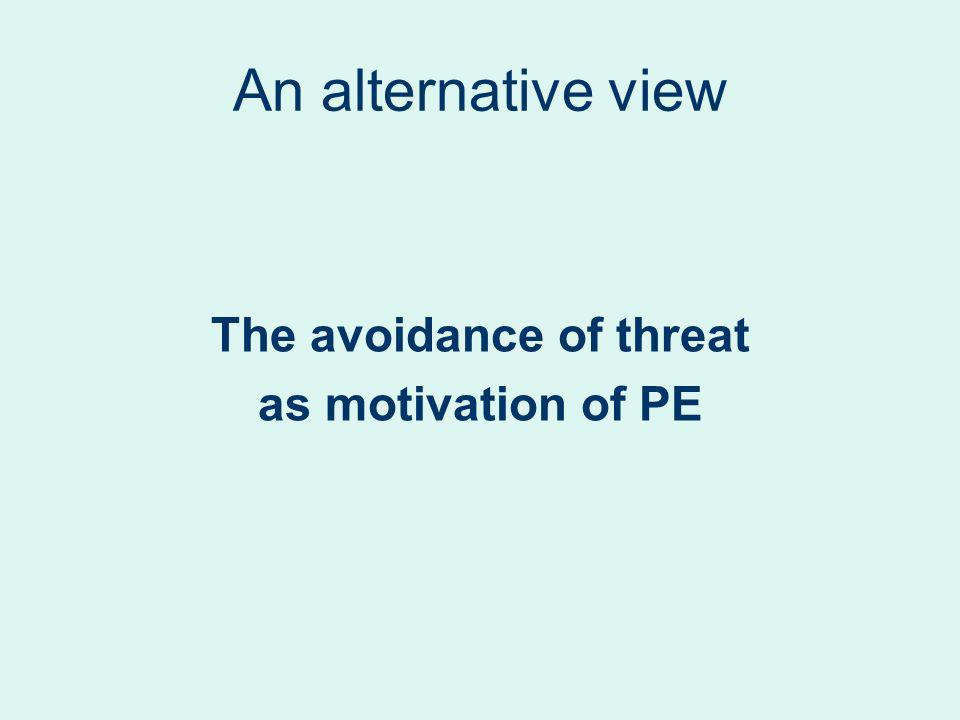 An alternative view The avoidance of threat as motivation of PE