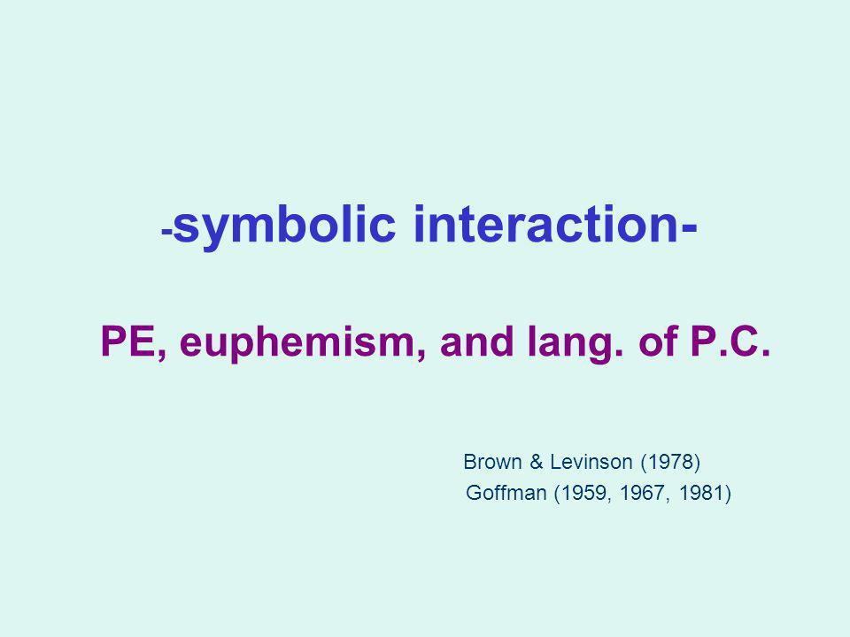 - symbolic interaction- PE, euphemism, and lang. of P.C. Brown & Levinson (1978) Goffman (1959, 1967, 1981)