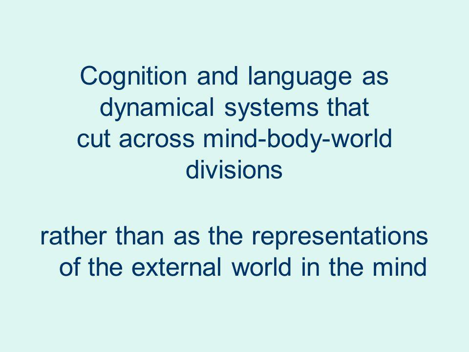 Cognition and language as dynamical systems that cut across mind-body-world divisions rather than as the representations of the external world in the