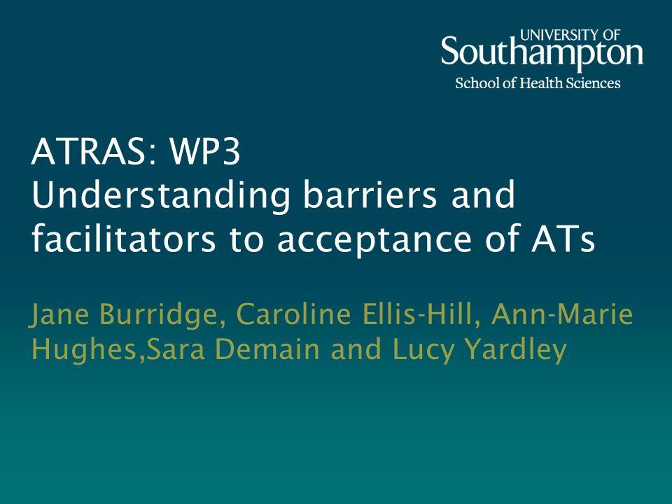 ATRAS: WP3 Understanding barriers and facilitators to acceptance of ATs Jane Burridge, Caroline Ellis-Hill, Ann-Marie Hughes,Sara Demain and Lucy Yard