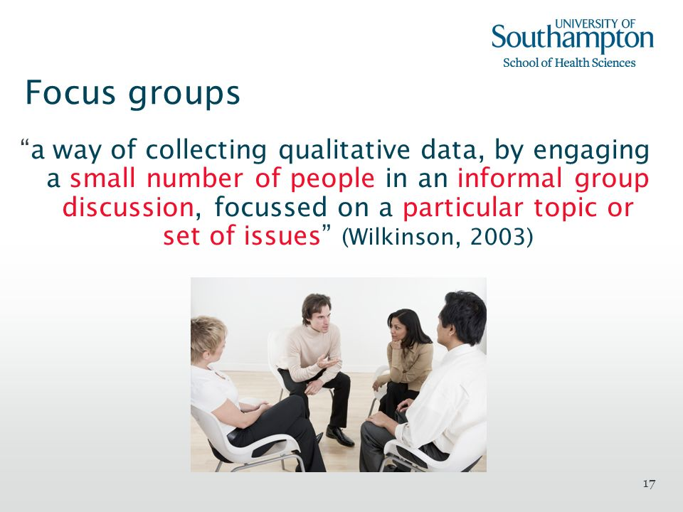 17 Focus groups a way of collecting qualitative data, by engaging a small number of people in an informal group discussion, focussed on a particular t
