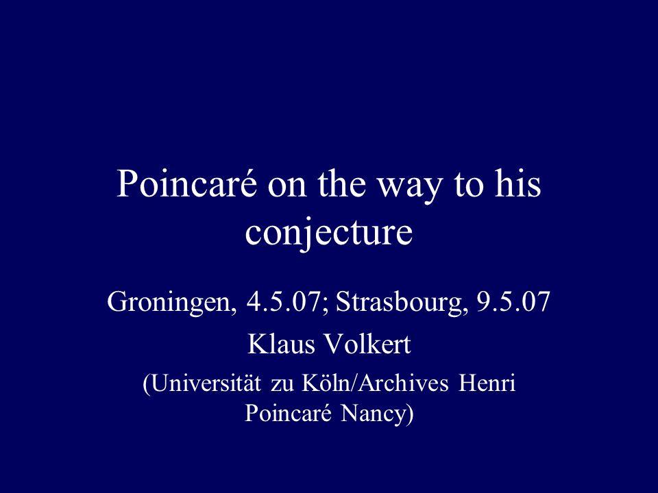 Poincaré on the way to his conjecture Groningen, 4.5.07; Strasbourg, 9.5.07 Klaus Volkert (Universität zu Köln/Archives Henri Poincaré Nancy)