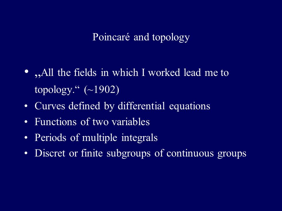 Poincaré and topology All the fields in which I worked lead me to topology. (~1902) Curves defined by differential equations Functions of two variable