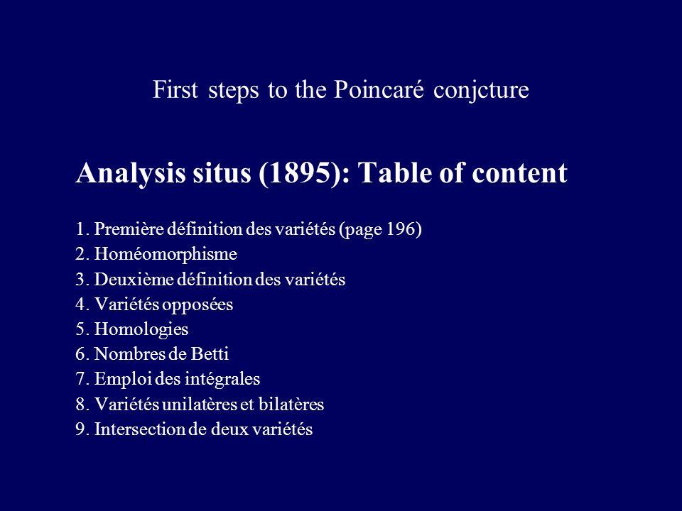 First steps to the Poincaré conjcture Analysis situs (1895): Table of content 1. Première définition des variétés (page 196) 2. Homéomorphisme 3. Deux