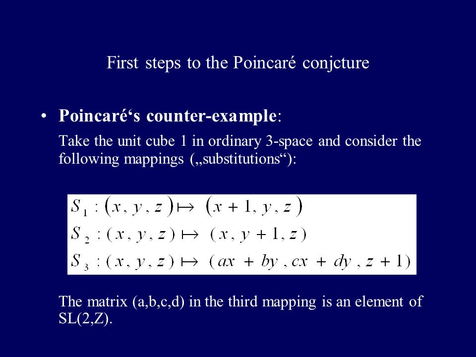 First steps to the Poincaré conjcture Poincarés counter-example: Take the unit cube 1 in ordinary 3-space and consider the following mappings (substitutions): The matrix (a,b,c,d) in the third mapping is an element of SL(2,Z).