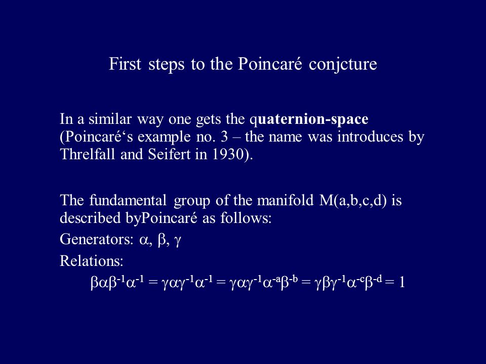 First steps to the Poincaré conjcture In a similar way one gets the quaternion-space (Poincarés example no. 3 – the name was introduces by Threlfall a