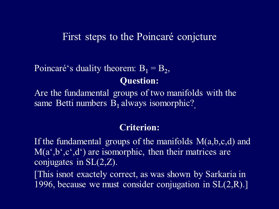 First steps to the Poincaré conjcture Poincarés duality theorem: B 1 = B 2, Question: Are the fundamental groups of two manifolds with the same Betti numbers B 1 always isomorphic?, Criterion: If the fundamental groups of the manifolds M(a,b,c,d) and M(a,b,c,d) are isomorphic, then their matrices are conjugates in SL(2,Z).
