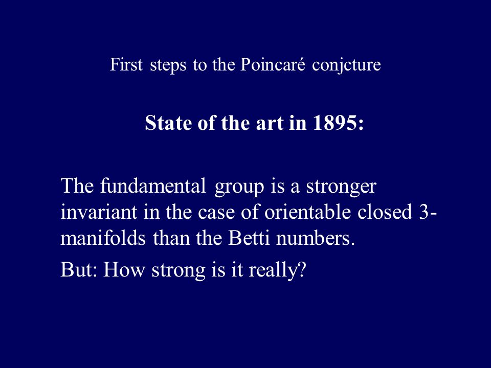 First steps to the Poincaré conjcture State of the art in 1895: The fundamental group is a stronger invariant in the case of orientable closed 3- manifolds than the Betti numbers.